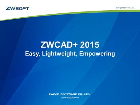 ZWCAD+ 2015 Easy, Lightweight, Empowering. Outlines DWG Compatibility Zero Re-Learn Cost Competent for Drafting and Detailing Time Saving Tools Innovation,