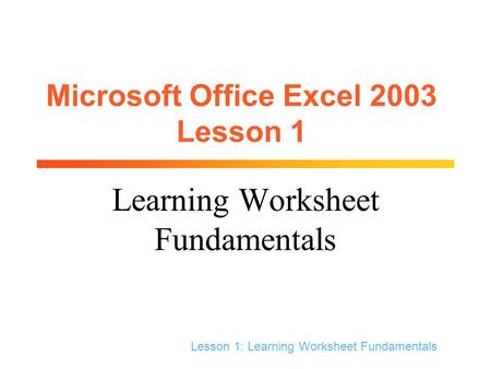 Lesson 1: Learning Worksheet Fundamentals Microsoft Office Excel 2003 Lesson 1 Learning Worksheet Fundamentals.