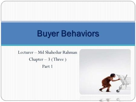 Lecturer – Md Shahedur Rahman Chapter – 3 ( Three ) Part 1 Buyer Behaviors.
