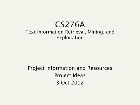 CS276A Text Information Retrieval, Mining, and Exploitation Project Information and Resources Project Ideas 3 Oct 2002.