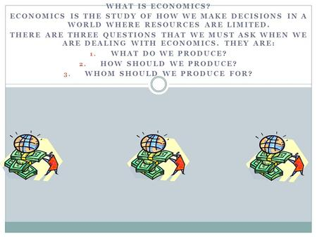 WHAT IS ECONOMICS? ECONOMICS IS THE STUDY OF HOW WE MAKE DECISIONS IN A WORLD WHERE RESOURCES ARE LIMITED. THERE ARE THREE QUESTIONS THAT WE MUST ASK WHEN.