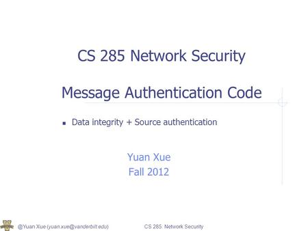 @Yuan Xue 285: Network Security CS 285 Network Security Message Authentication Code Data integrity + Source authentication.