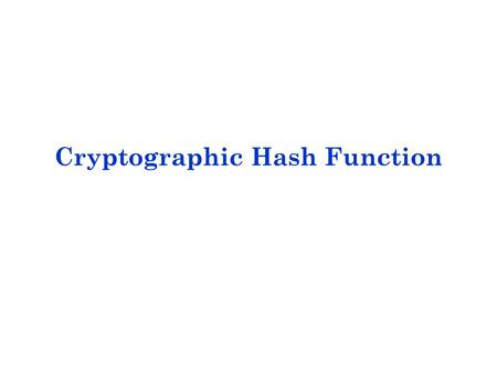 Cryptographic Hash Function. A hash function H accepts a variable-length block of data as input and produces a fixed-size hash value h = H(M). The principal.