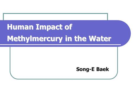 Human Impact of Methylmercury in the Water Song-E Baek.