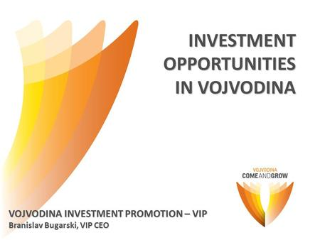 INVESTMENTOPPORTUNITIES IN VOJVODINA VOJVODINA INVESTMENT PROMOTION – VIP Branislav Bugarski, VIP CEO.