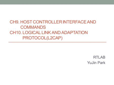 CH9. HOST CONTROLLER INTERFACE AND COMMANDS CH10. LOGICAL LINK AND ADAPTATION PROTOCOL(L2CAP) RTLAB YuJin Park.