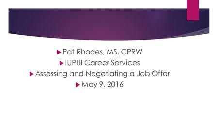  Pat Rhodes, MS, CPRW  IUPUI Career Services  Assessing and Negotiating a Job Offer  May 9, 2016.