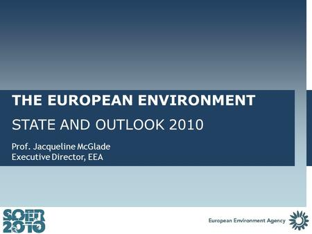 THE EUROPEAN ENVIRONMENT STATE AND OUTLOOK 2010 Prof. Jacqueline McGlade Executive Director, EEA.