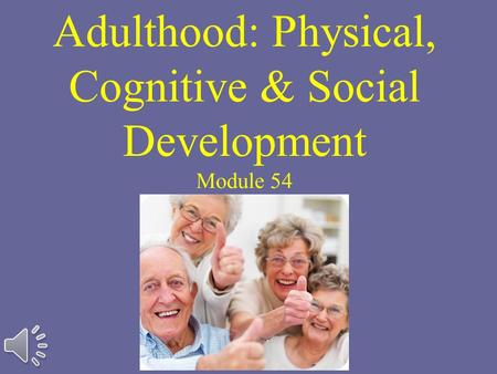 Adulthood: Physical, Cognitive & Social Development Module 54.