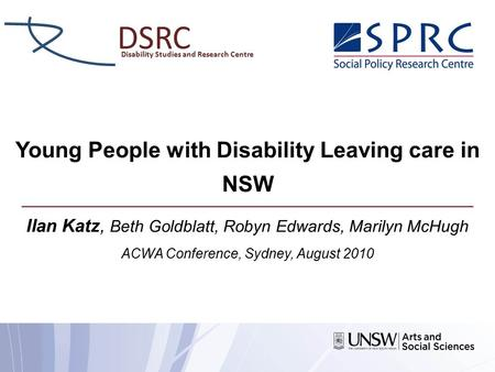 Young People with Disability Leaving care in NSW Ilan Katz, Beth Goldblatt, Robyn Edwards, Marilyn McHugh ACWA Conference, Sydney, August 2010 DSRC Disability.