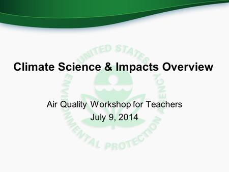 Climate Science & Impacts Overview Air Quality Workshop for Teachers July 9, 2014.