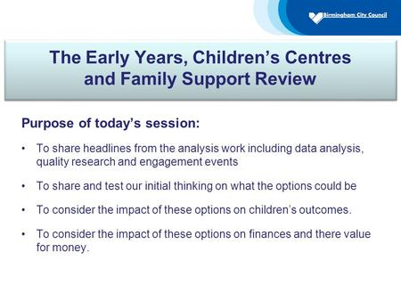 The Early Years, Children's Centres and Family Support Review Purpose of today's session: To share headlines from the analysis work including data analysis,