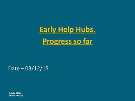 Early Help Hubs. Progress so far Date – 03/12/15.