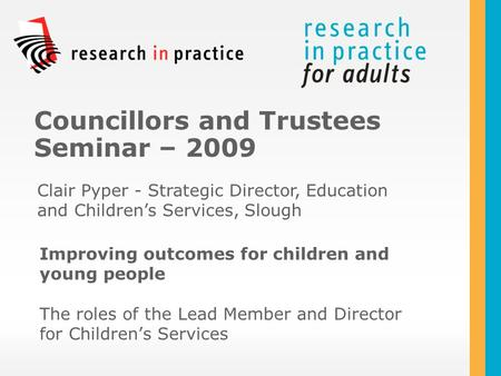 Improving outcomes for children and young people The roles of the Lead Member and Director for Children's Services Councillors and Trustees Seminar – 2009.