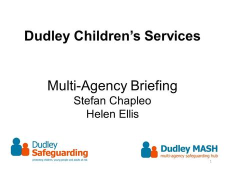 Dudley Children's Services Multi-Agency Briefing Stefan Chapleo Helen Ellis 1.