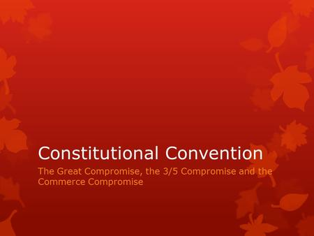 Constitutional Convention The Great Compromise, the 3/5 Compromise and the Commerce Compromise.