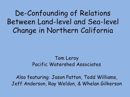 De-Confounding of Relations Between Land-level and Sea-level Change in Northern California Tom Leroy Pacific Watershed Associates Also featuring: Jason.