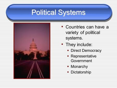 Political Systems Countries can have a variety of political systems. They include:  Direct Democracy  Representative Government  Monarchy  Dictatorship.