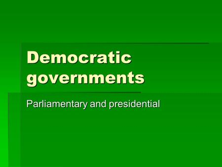 Democratic governments Parliamentary and presidential.