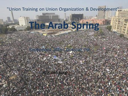 The Arab Spring Union Training on Union Organization & Development September 26th - October 7th Abdallah Alagha.