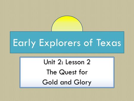 Early Explorers of Texas Unit 2: Lesson 2 The Quest for Gold and Glory.