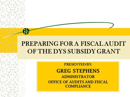 PREPARING FOR A FISCAL AUDIT OF THE DYS SUBSIDY GRANT PRESENTED BY: GREG STEPHENS ADMINISTRATOR OFFICE OF AUDITS AND FISCAL COMPLIANCE.