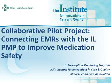 Collaborative Pilot Project: Connecting EMRs with the IL PMP to Improve Medication Safety IL Prescription Monitoring Program IHA's Institute for Innovations.