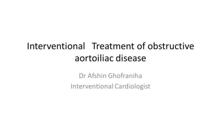 Interventional Treatment of obstructive aortoiliac disease Dr Afshin Ghofraniha Interventional Cardiologist.