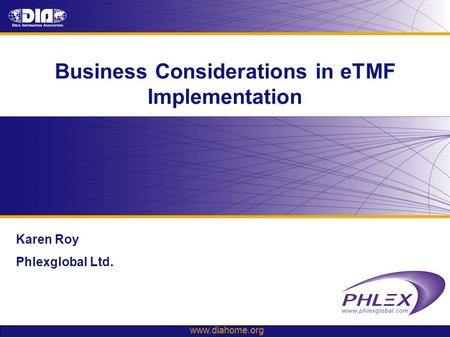 Www.diahome.org Business Considerations in eTMF Implementation Karen Roy Phlexglobal Ltd.