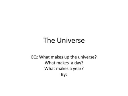 The Universe EQ: What makes up the universe? What makes a day? What makes a year? By: