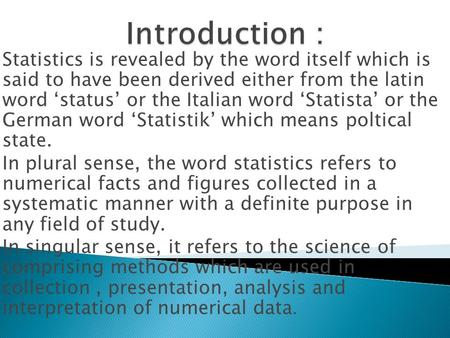 Statistics is revealed by the word itself which is said to have been derived either from the latin word 'status' or the Italian word 'Statista' or the.