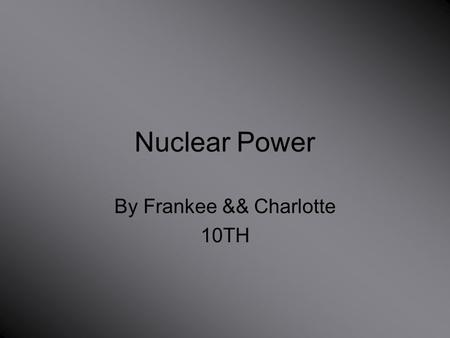 Nuclear Power By Frankee && Charlotte 10TH. Where is nuclear power found? Nuclear power plants provide about 17 percent of the world's electricity. Some.