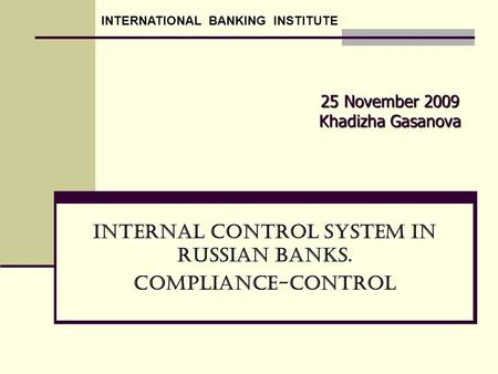 25 November 2009 Khadizha Gasanova Internal Control System in Russian Banks. Compliance-Control INTERNATIONAL BANKING INSTITUTE.
