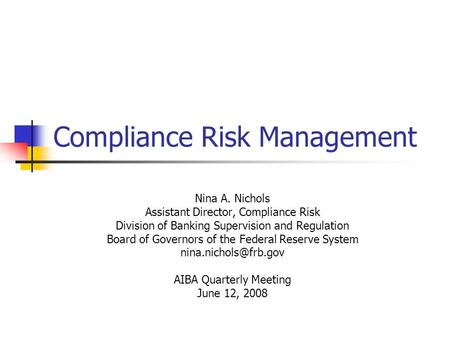 Compliance Risk Management Nina A. Nichols Assistant Director, Compliance Risk Division of Banking Supervision and Regulation Board of Governors of the.
