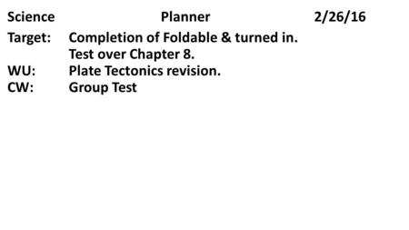 SciencePlanner2/26/16 Target:Completion of Foldable & turned in. Test over Chapter 8. WU:Plate Tectonics revision. CW:Group Test.