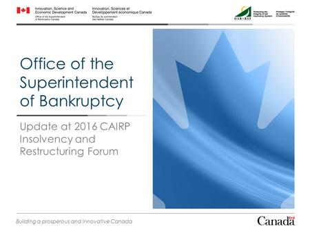 Office of the Superintendent of Bankruptcy Update at 2016 CAIRP Insolvency and Restructuring Forum Building a prosperous and innovative Canada.