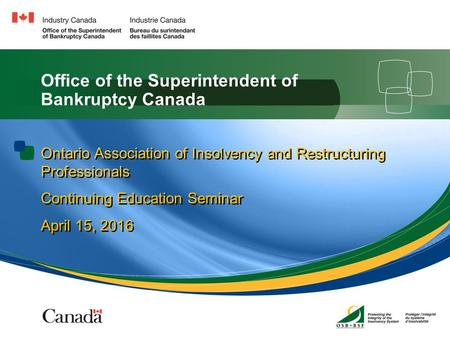 1 Office of the Superintendent of Bankruptcy Canada Ontario Association of Insolvency and Restructuring Professionals Continuing Education Seminar April.