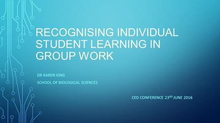 RECOGNISING INDIVIDUAL STUDENT LEARNING IN GROUP WORK DR KAREN KING SCHOOL OF BIOLOGICAL SCIENCES CED CONFERENCE 23 RD JUNE 2016.