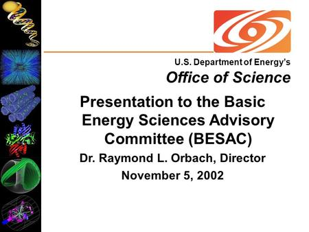 U.S. Department of Energy's Office of Science Presentation to the Basic Energy Sciences Advisory Committee (BESAC) Dr. Raymond L. Orbach, Director November.