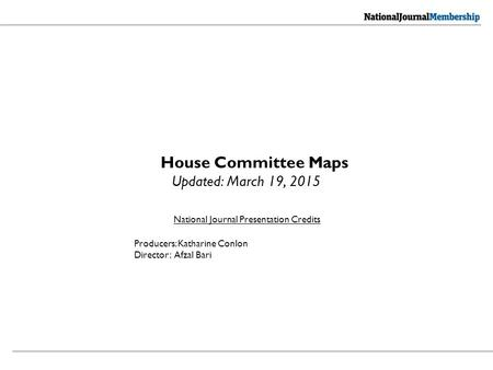 National Journal Presentation Credits Producers: Katharine Conlon Director: Afzal Bari House Committee Maps Updated: March 19, 2015.