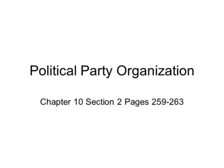 Political Party Organization Chapter 10 Section 2 Pages 259-263.