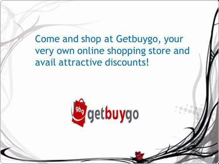 Come and shop at Getbuygo, your very own online shopping store and avail attractive discounts!