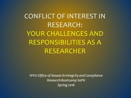 CONFLICT OF INTEREST IN RESEARCH: YOUR CHALLENGES AND RESPONSIBILITIES AS A RESEARCHER WVU Office of Research Integrity and Compliance Research Bootcamp.