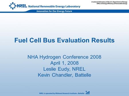 Fuel Cell Bus Evaluation Results NHA Hydrogen Conference 2008 April 1, 2008 Leslie Eudy, NREL Kevin Chandler, Battelle.