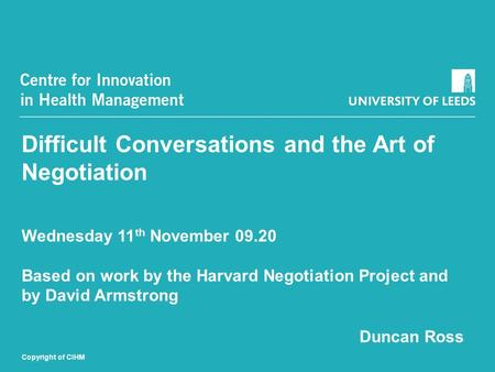 Difficult Conversations and the Art of Negotiation Wednesday 11 th November 09.20 Based on work by the Harvard Negotiation Project and by David Armstrong.