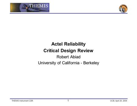 THEMIS Instrument CDR 1 UCB, April 20, 2004 Actel Reliability Critical Design Review Robert Abiad University of California - Berkeley.
