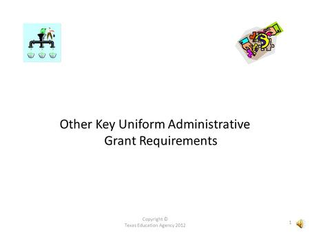 Copyright © Texas Education Agency 2012 1 Other Key Uniform Administrative Grant Requirements.