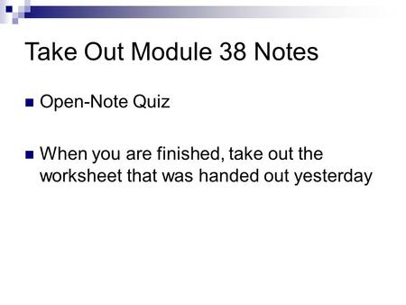 Take Out Module 38 Notes Open-Note Quiz When you are finished, take out the worksheet that was handed out yesterday.