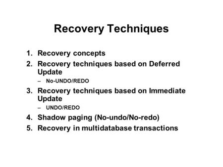 Recovery Techniques 1.Recovery concepts 2.Recovery techniques based on Deferred Update –No-UNDO/REDO 3.Recovery techniques based on Immediate Update –UNDO/REDO.