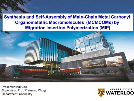Presenter: Kai Cao Supervisor: Prof. Xiaosong Wang Department: Chemistry Synthesis and Self-Assembly of Main-Chain Metal Carbonyl Organometallic Macromolecules.
